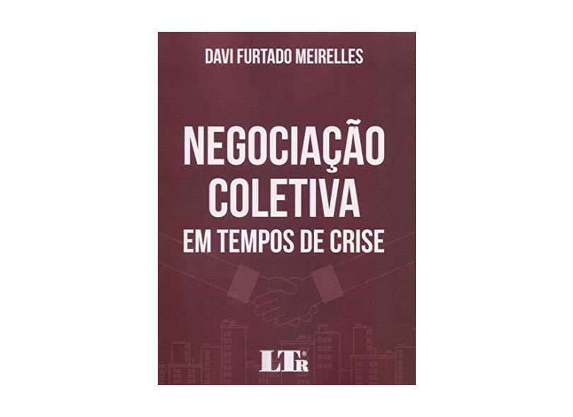 Negociação Coletiva em Tempos de Crise - Davi Furtado Meirelles - 9788536197661