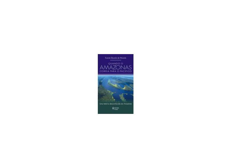 Quando o Amazonas Corria para o Pacífico - Uma História Desconhecida da Amazônia - Miranda, Evaristo Eduardo De - 9788532634290