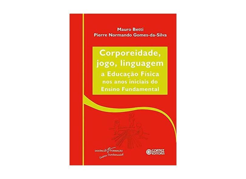 Corporeidade, jogo, linguagem: A educação física nos anos iniciais ao Ensino Fundamental - Mauro Betti - 9788524927027