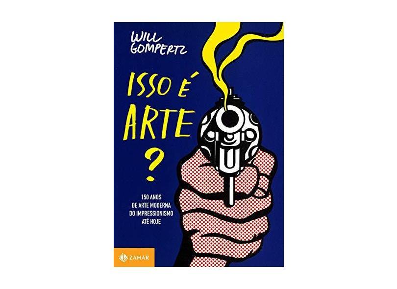 Isso É Arte? - 150 Anos de Arte Moderna do Impressionismo Até Hoje - Gompertz, Will - 9788537810866