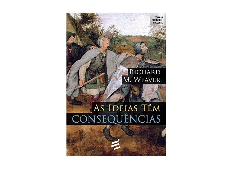 As Ideias Têm Consequências - 2ª Ed. 2016 - Weaver, Richard - 9788580332643