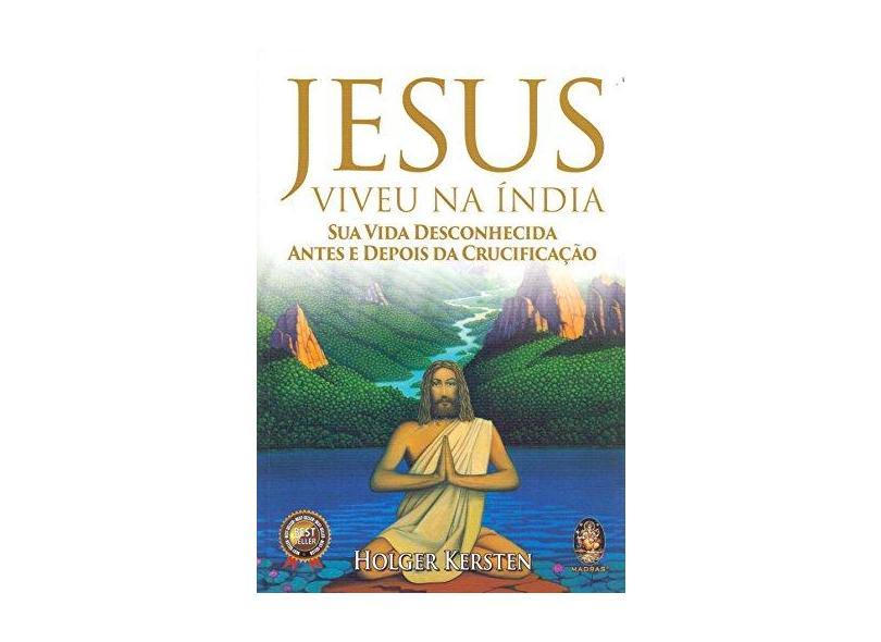 Jesus Viveu na Índia. Sua Vida Desconhecida Antes e Depois da Crucificação - Holger Kersten - 9788537011270