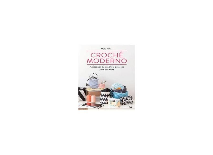 Crochê Moderno - Acessórios de Crochê e Projetos Para Sua Casa - Mills, Molla - 9788584520886