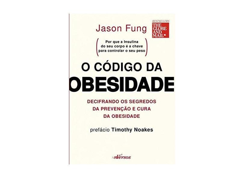 O Código da Obesidade: Decifrando os Segredos da Prevenção e Cura da Obesidade - Jason Fung - 9788554862046