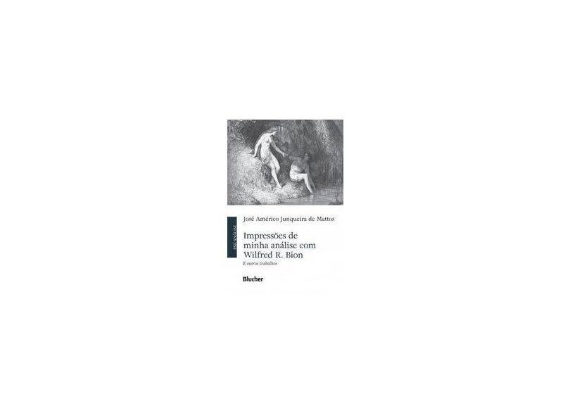 Impressões de Minha Análise com Wilfred R. Bion e Outros Trabalhos - José Américo Junqueira De Mattos - 9788521213307