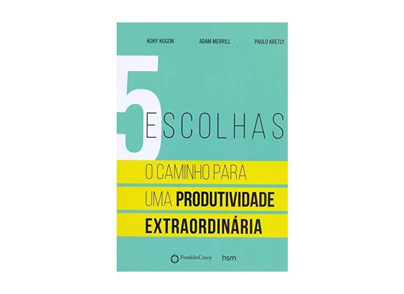 5 Escolhas - o Caminho Para Uma Produtividade Extraordinária - Kogon, Kory; Kretly, Paulo; Merrill, Adam - 9788567389639