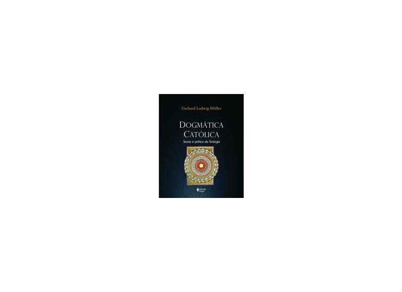 Dogmática Católica - Teoria e Prática da Teologia - Muller, Gerhard Ludwig - 9788532646941