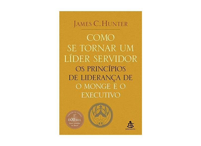 Como Se Tornar um Líder Servidor - Os Princípios de Liderança de o Monge e o Executivo - Hunter, James C. - 9788575422106