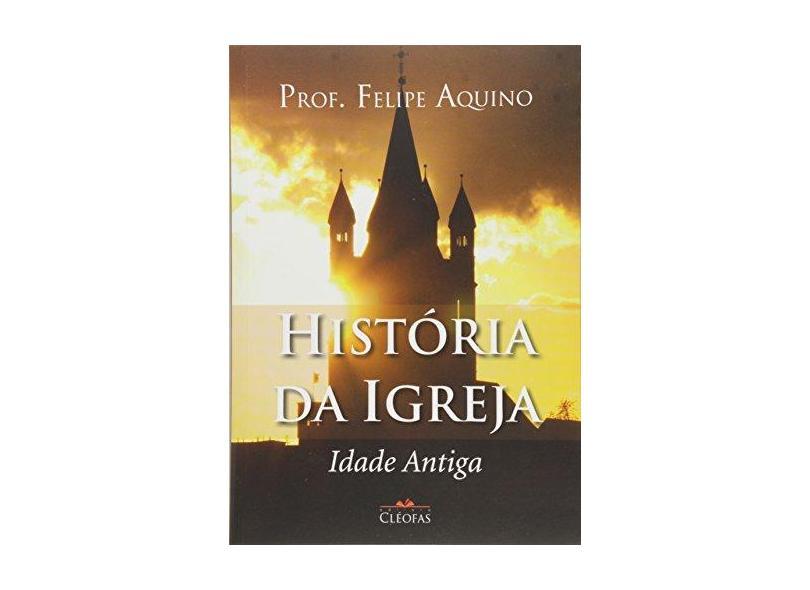 História da Igreja. Idade Antiga - Felipe Aquino - 9788588158900
