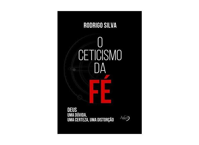 O Ceticismo da fé: Deus: uma Dúvida, uma Certeza, uma Distorção - Rodrigo Silva - 9788582162071