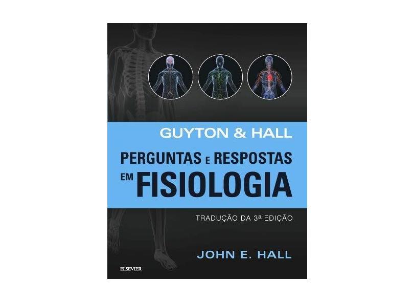 Guyton & Hall - Perguntas e Respostas Em Fisiologia - 3ª Ed. 2017 - Hall, John E. ; - 9788535281033