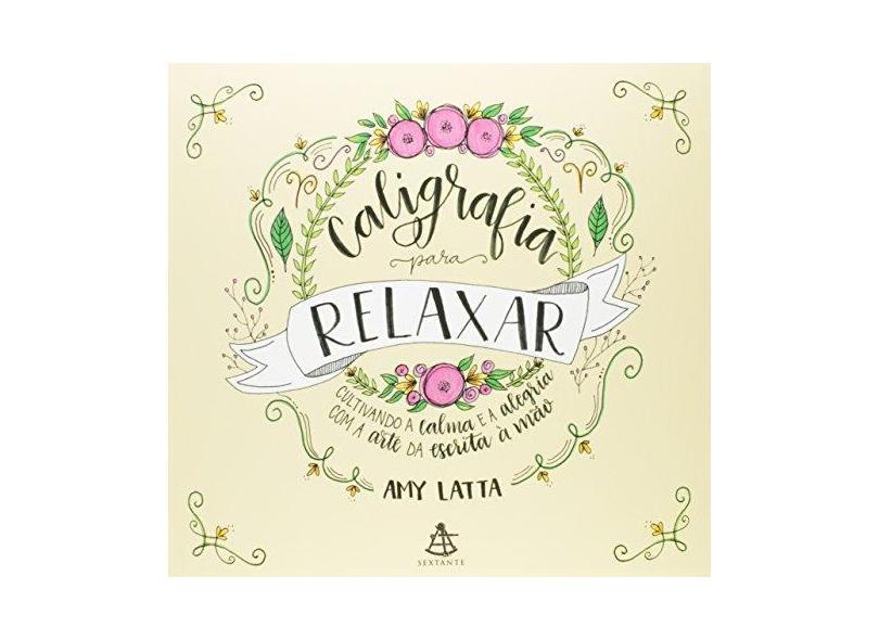 Caligrafia Para Relaxar: Cultivando A Calma e a Alegria Com A Arte Da Escrita À Mão - Amy Latta - 9788543105581