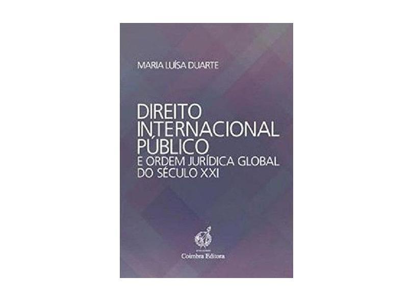 Direito Internacional Público e Ordem Jurídica Global do Século XXI - Maria Luisa Duarte - 9789723222654