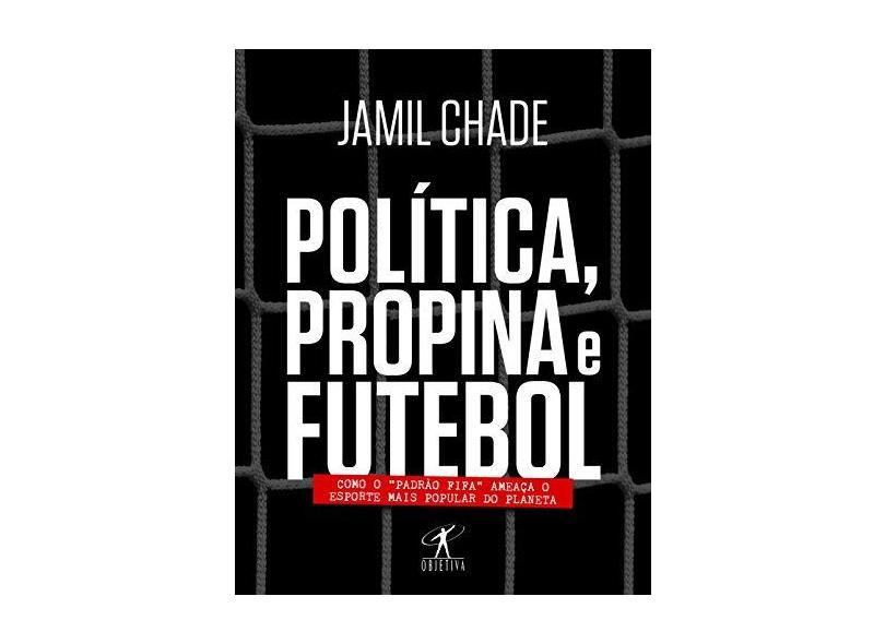 """Política, Propina E Futebol - Como O """"Padrão Fifa"""" Ameaça O Esporte Mais Popular Do Planeta - Jamil Chade - 9788539007042"""