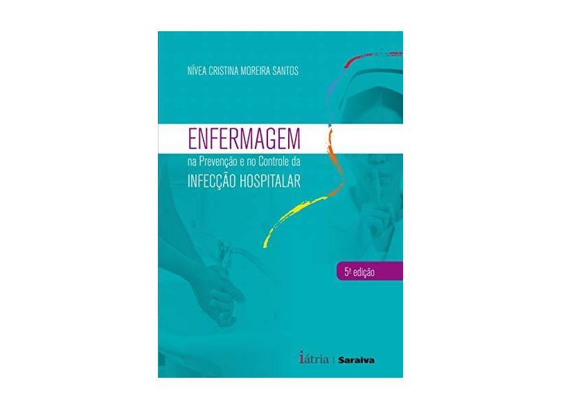 Enfermagem na Prevenção e Controle da Infecção Hospitalar - 5ª Ed. 2016 - Santos, Nívea Cristina Moreira - 9788576140771