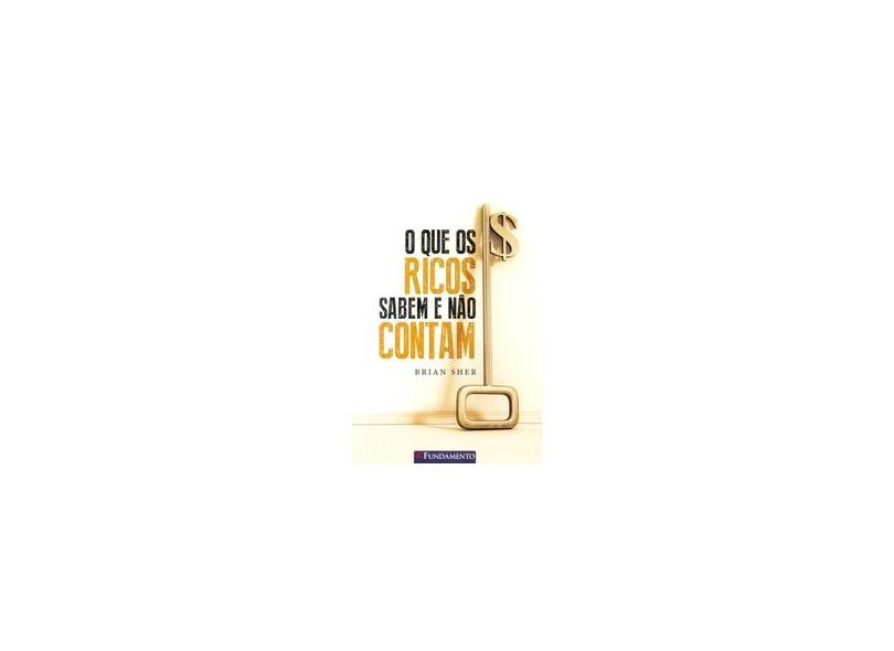 O Que Os Ricos Sabem e Não Contam - 2ª Ed. 2015 - Sher, Brian - 9788539504619