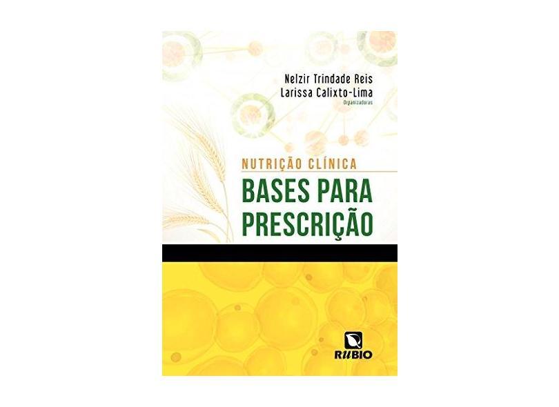 Nutrição Clínica - Bases Para Prescrição - Reis, Nelzir Trindade; Calixto-lima, Larissa - 9788564956834