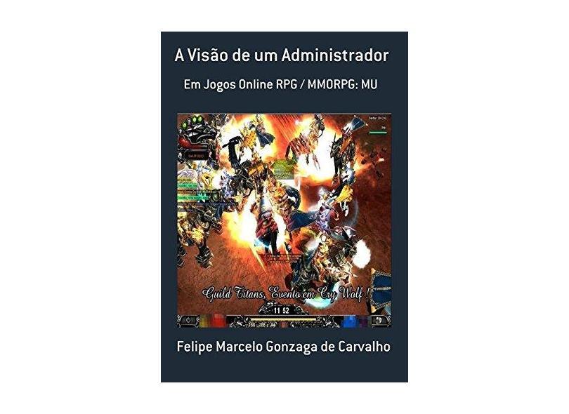 A Visão de Um Administrador - Felipe Marcelo Gonzaga De Carvalho - 9788567717043