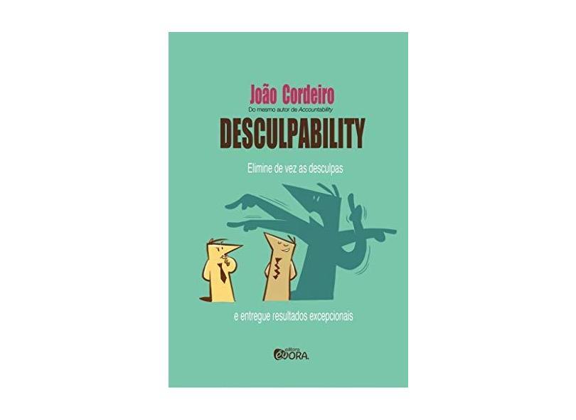 Desculpability. Elimine de Vez as Desculpas e Entregue Resultados Excepcionais - João Cordeiro - 9788584610488