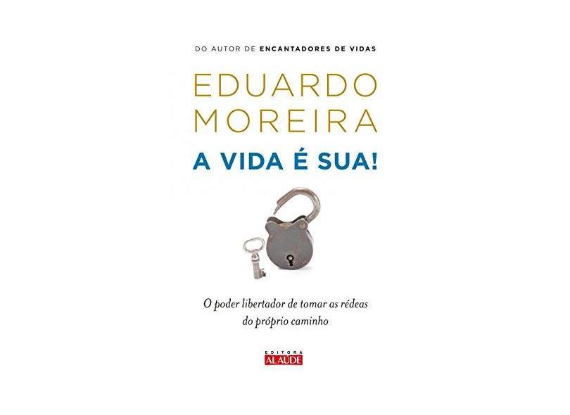 A Vida É Sua - o Poder Libertador de Tomar As Rédeas do Próprio Caminho - Moreira, Eduardo - 9788578813482