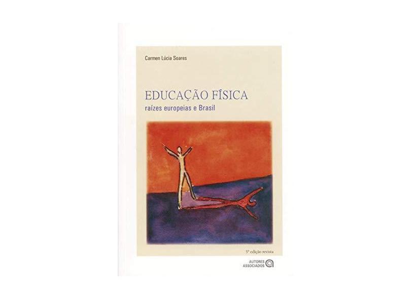 Educacao Fisica - Raizes Europeias e Brasil - Soares, Carmen Lucia - 9788574960180