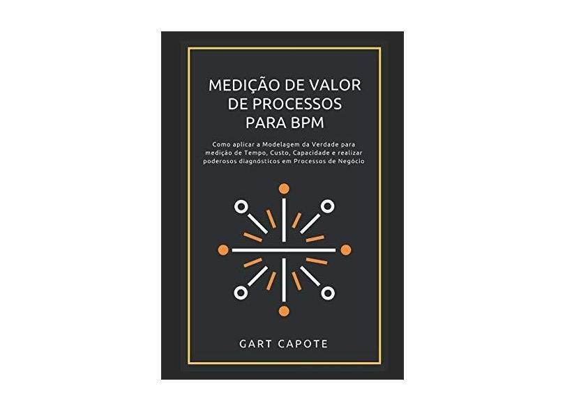 Medicao de Valor de Processos Para Bpm: Perspectivas, Ferramentas E Metodos Para Maximizar O Verdadeiro Valor DOS Processos. - Gart Capote - 9781493500130