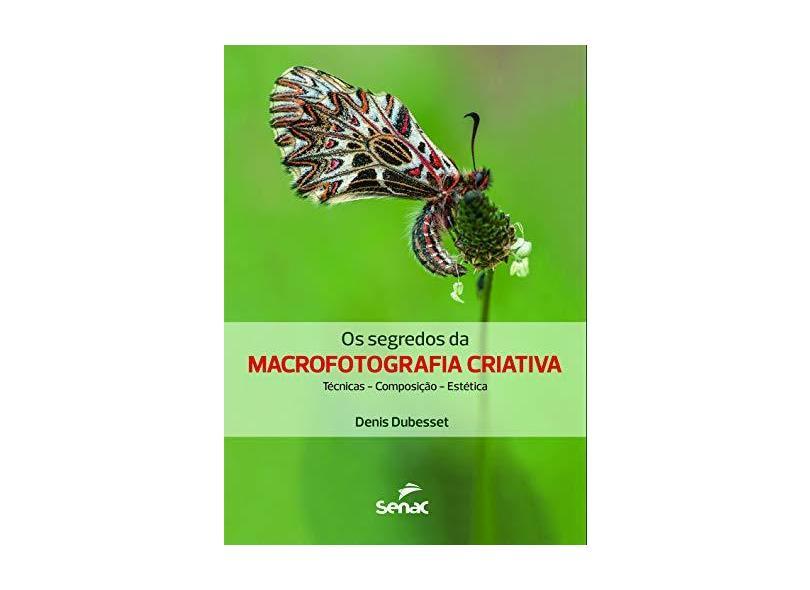 Os Segredos da Macrofotografia Criativa. Técnica, Composição, Estética - Denis Dubesset - 9788539623945