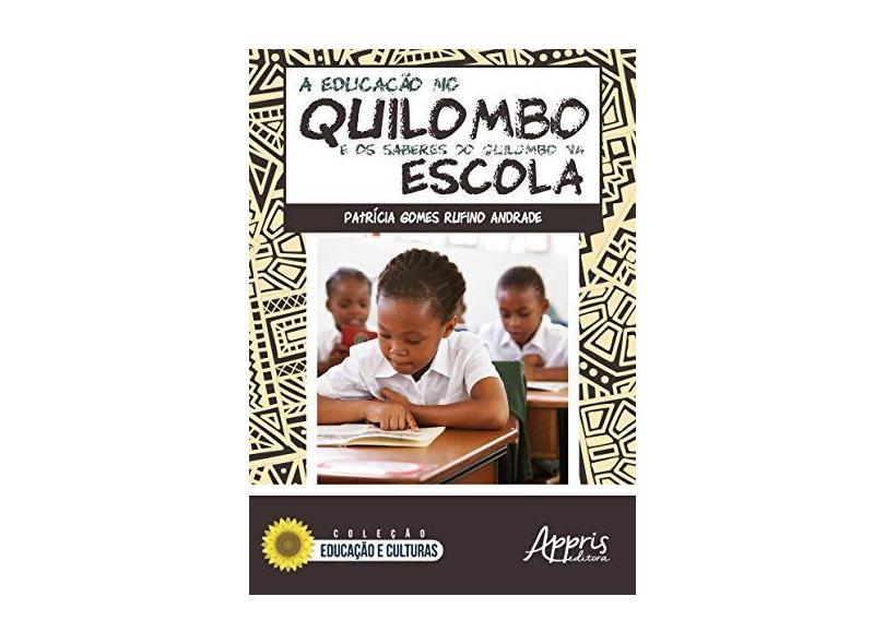 A Educação no Quilombo e os Saberes do Quilombo na Escola - Patrícia Gomes Rufino Andrade - 9788547312572