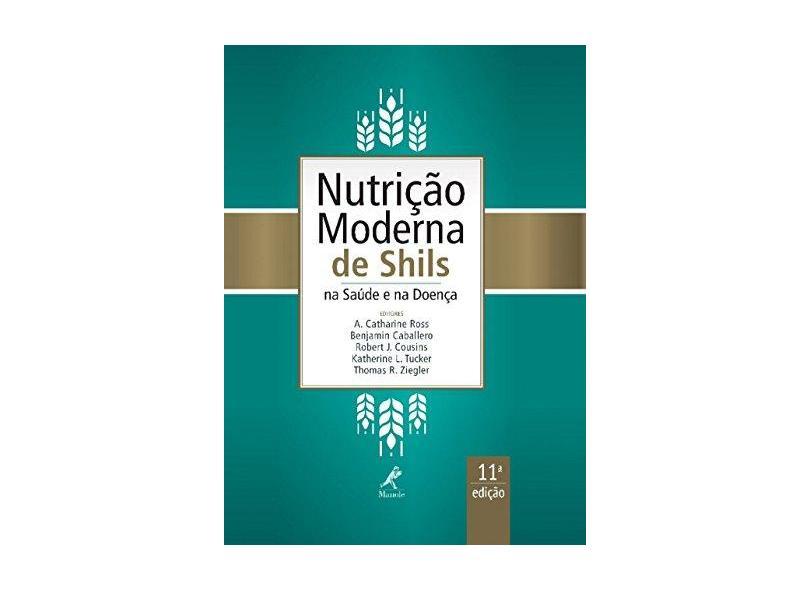 Nutrição Moderna de Shils - na Saúde e na Doença - 11ª Ed. 2016 - Caballero, Benjamin; Cousins, Robert J.; Ross, A. Catharine; Tucker, Katherine L.; Ziegler, Thomas R. - 9788520437636