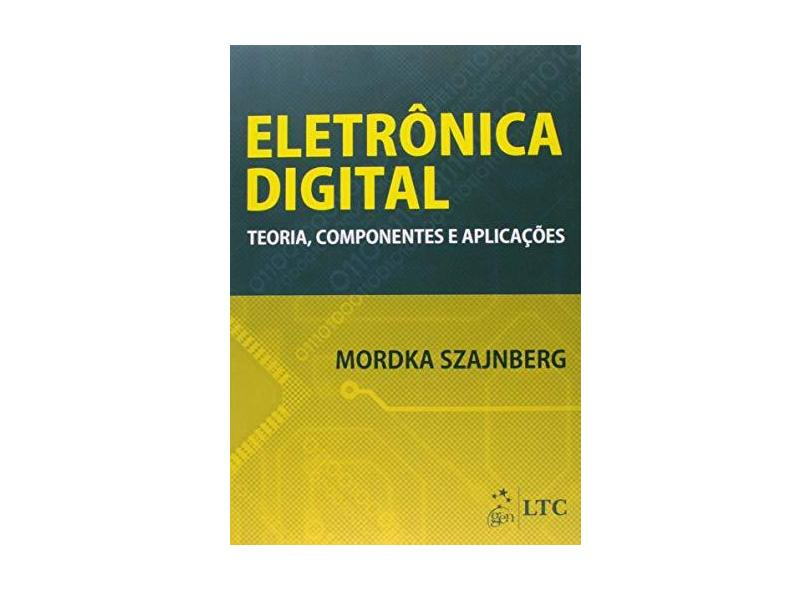 Eletrônica Digital: Teoria, Componentes e Aplicações - Mordka Szajnberg - 9788521626053
