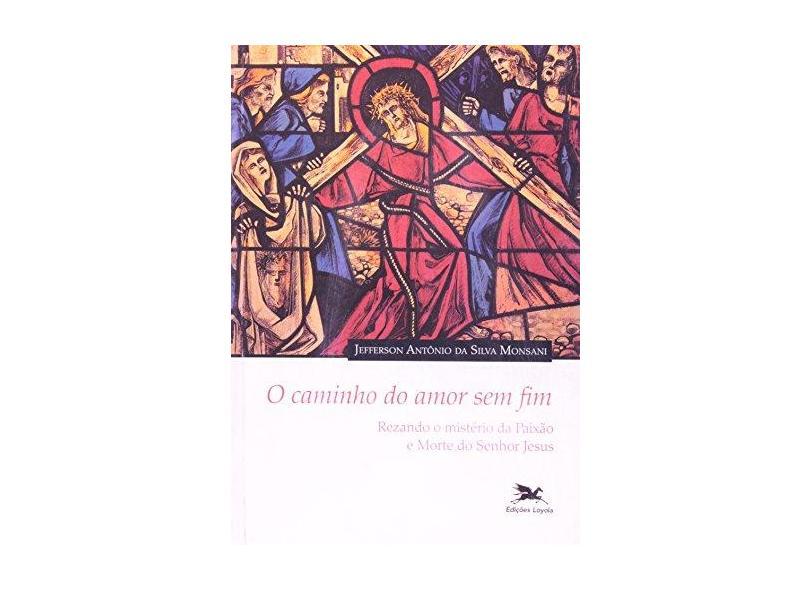 O Caminho do Amor sem Fim. Rezando o Mistério da Paixão e Morte do Senhor Jesus - Jefferson Antônio Da Silva Monsani - 9788515038022