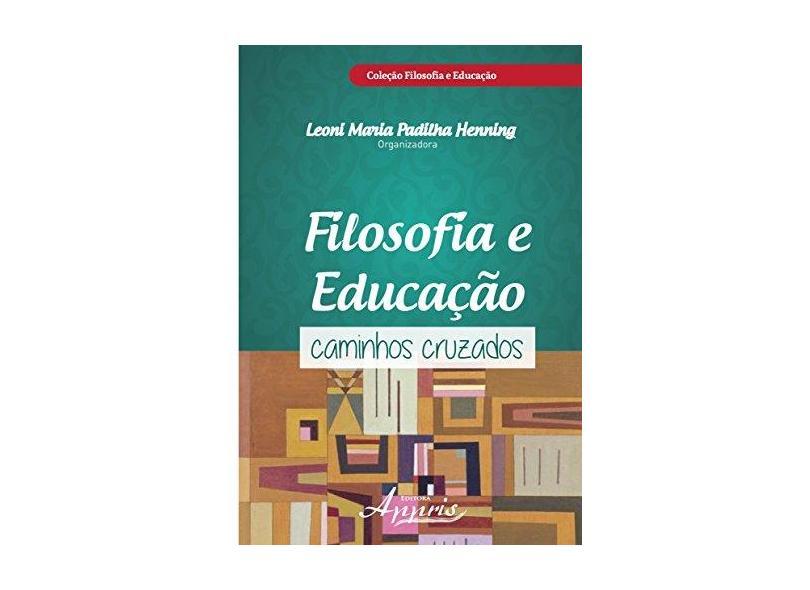 Filosofia e Educação. Caminhos Cruzados - Leoni Maria Padilha Henning - 9788581925455