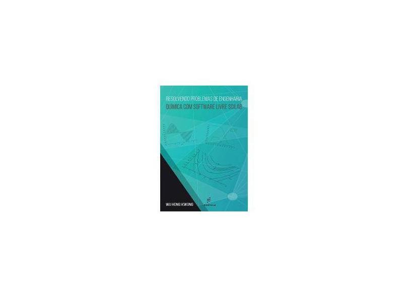 Resolvendo Problemas de Engenharia Química com Software Livre Scilab - Wu Hong Kwong - 9788576004257