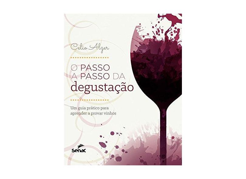 Passo a Passo da Degustação, O: Um Guia Prático Para Aprender a Provar Vinhos - Célio Alzer - 9788577563623