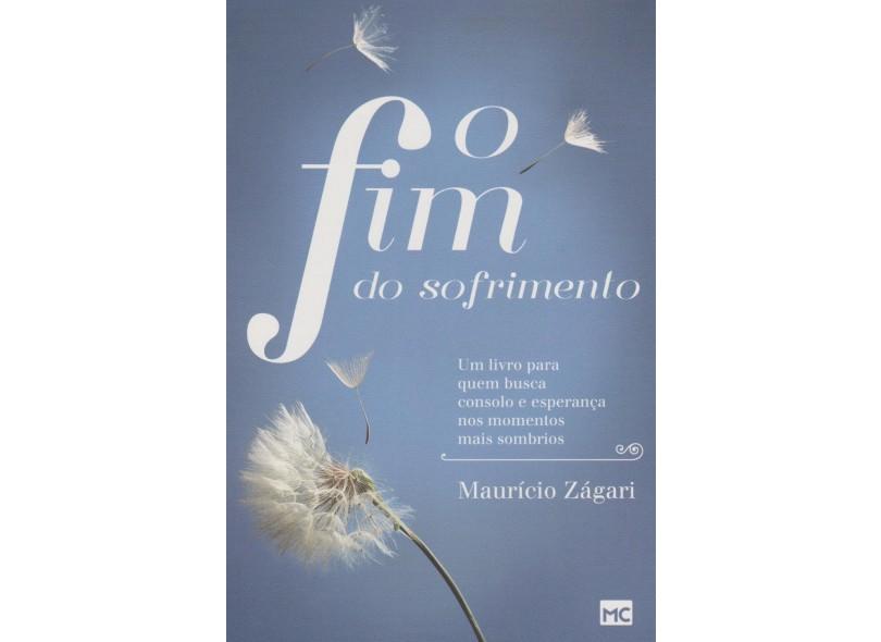 O Fim do Sofrimento - Um Livro Quem Busca Consolo e Esperança Nos Momentos Mais Sombrios - Zágari, Maurício - 9788543300795