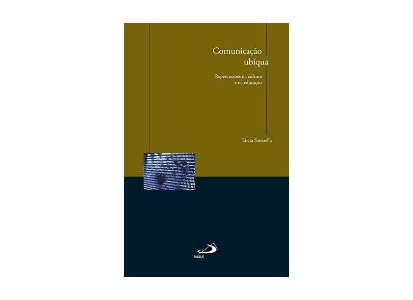 Comunicação Ubíqua: Repercussões na Cultura e na Educação - Lucia Santaella - 9788534936378