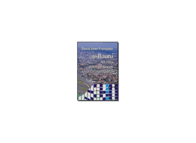 E-Bauru. Na Rota Para Se Tornar Uma Cidade Digital - David José Françoso - 9788560613069