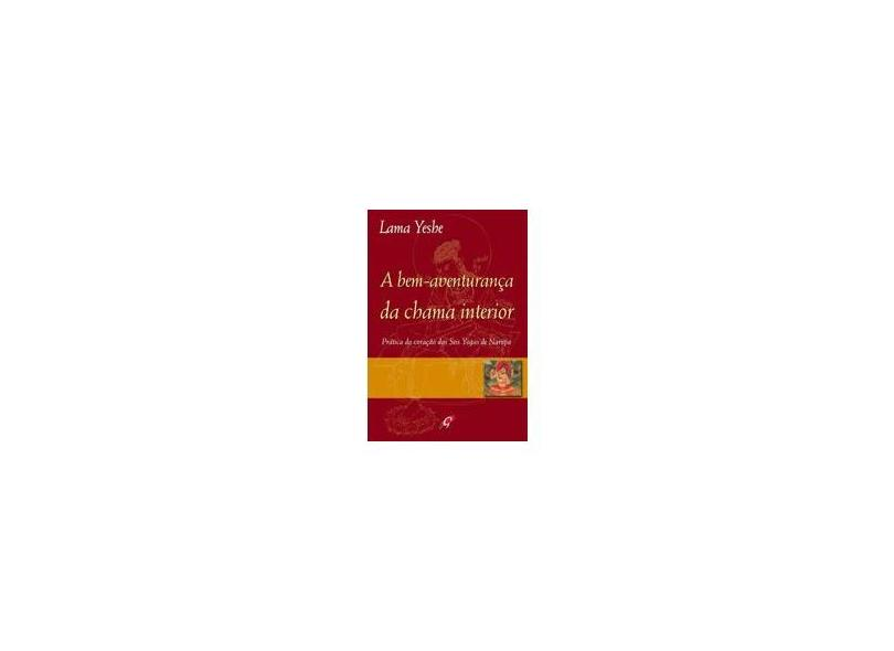 A Bem-aventurança da Chama Interior - Prática do Coração das Seis Yogas de Naropa - Yeshe, Lama - 9788575552100
