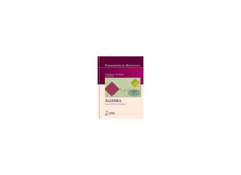 Fundamentos de Matemática - Álgebra - Espaços Métricos e Topológicos - De Maio, Waldemar - 9788521617402