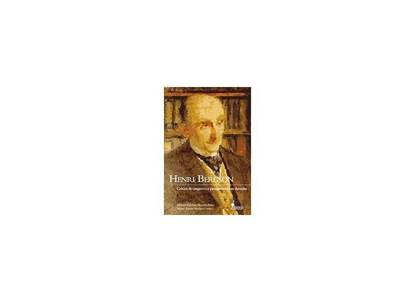 Henri Bergson - Crítica do Negativo e Pensamento em Duração - Pinto, Débora Cristina Morato; Marques, Silene Torres - 9788579390043