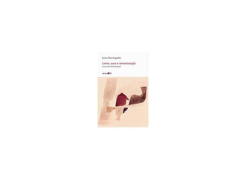 Limiar, Aura e Rememoração - Ensaios Sobre Walter Benjamin - Gagnebin, Jeanne Marie - 9788573265729