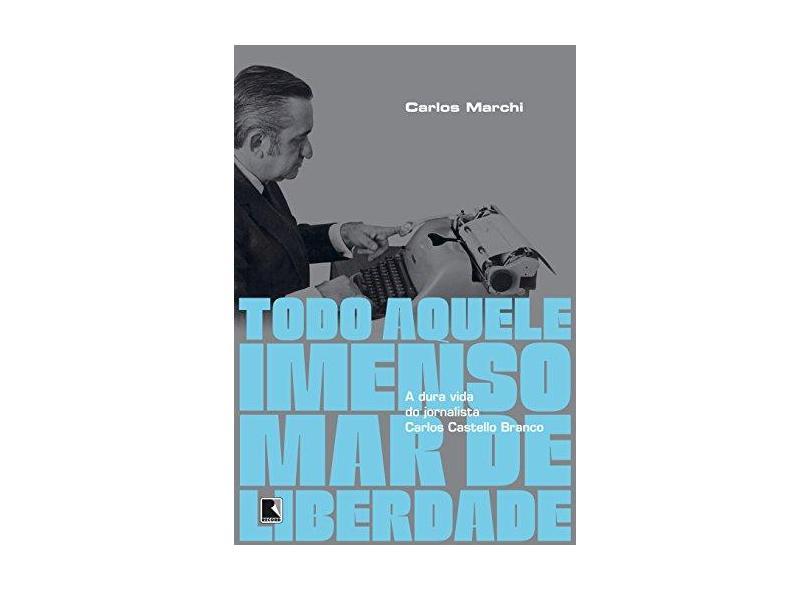 Todo Aquele Imenso Mar De Liberdade: A Dura Vida Do Jornalista Carlos Castello Branco - Marchi, Carlos - 9788501103079