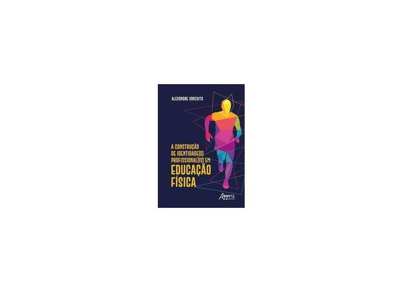 A Construção de Identidade(s) Profissional(is) em Educação Física - Alexandre Vanzuita - 9788547315719
