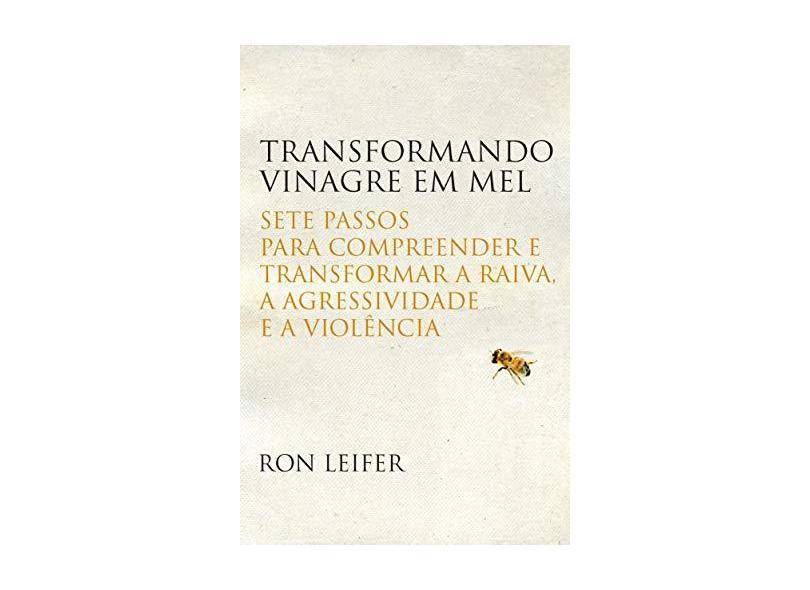 Transformando Vinagre Em Mel - Sete Passos Para Compreender e Transformar A Raiva, A... - Leifer, Ron - 9788578276683