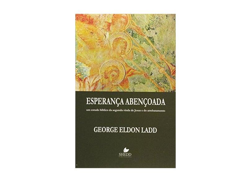Esperança Abençoada. Um Estudo Bíblico da Segunda Vinda de Jesus e do Arrebatamento - Ladd George Eldon - 9788580380521