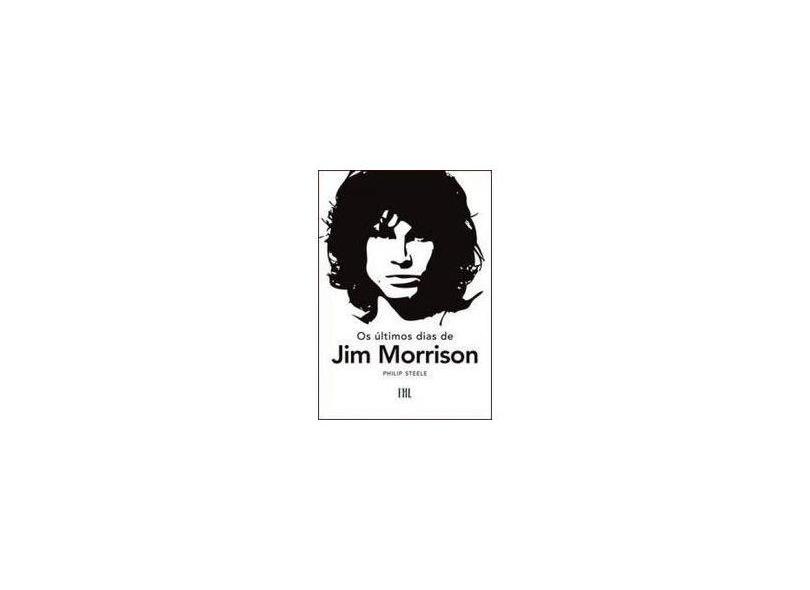 Os Últimos Dias de Jim Morrison - Steele, Philip - 9788599778135