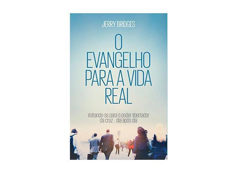 Evangelho Para a Vida Real: Voltando-se Para o Poder Libertador da Cruz... Dia Após Dia - Jerry Bridges - 9788581322964