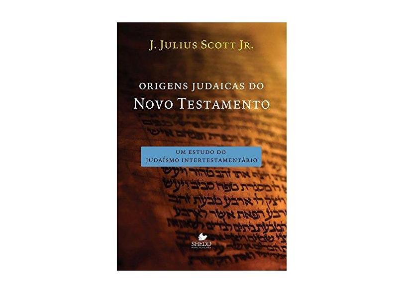 Origens Judaicas do Novo Testamento. Um Estudo do Judaísmo Intertestamentário - J. Julius Scott Jr. - 9788580380583