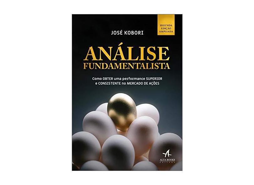 Análise Fundamentalista: Como Obter uma Performance Superior e Consistente no Mercado de Ações - José Kobori - 9788550804729