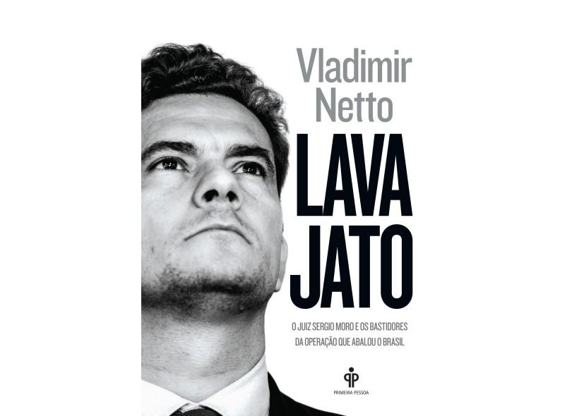 Lava Jato: O Juiz Sérgio Moro e os Bastidores da Operação que Abalou o Brasil - Vladimir Netto - 9788568377086